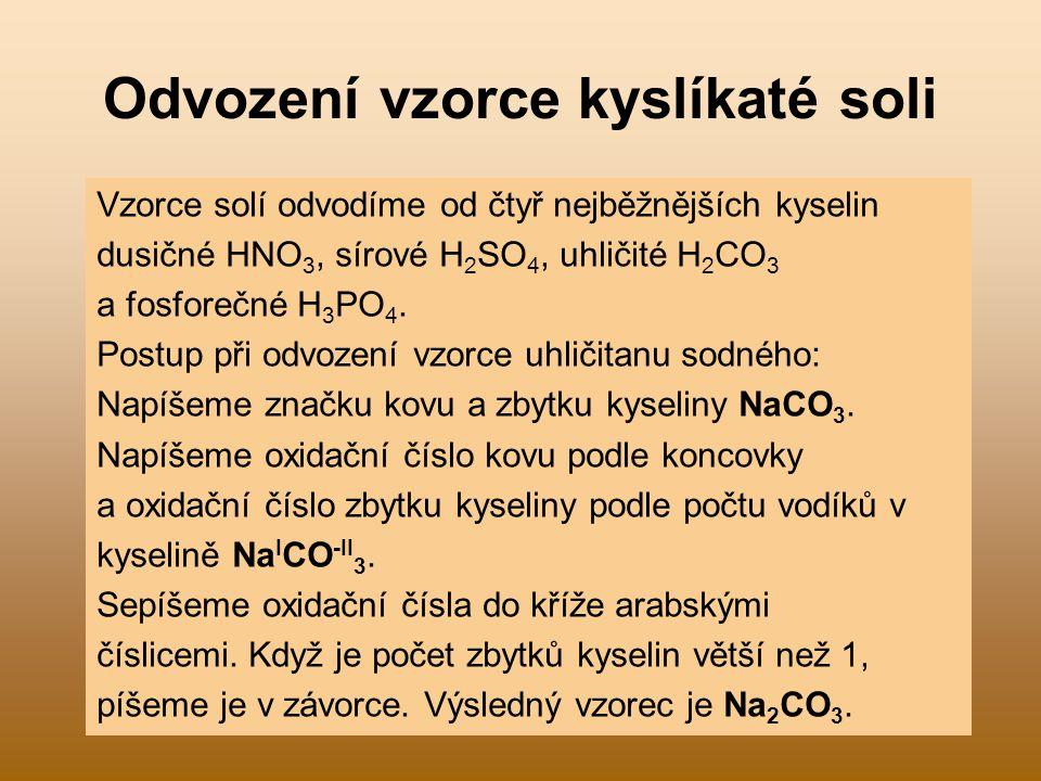 Odvození vzorce kyslíkaté soli Vzorce solí odvodíme od čtyř nejběžnějších kyselin dusičné HNO 3, sírové H 2 SO 4, uhličité H 2 CO 3 a fosforečné H 3 P