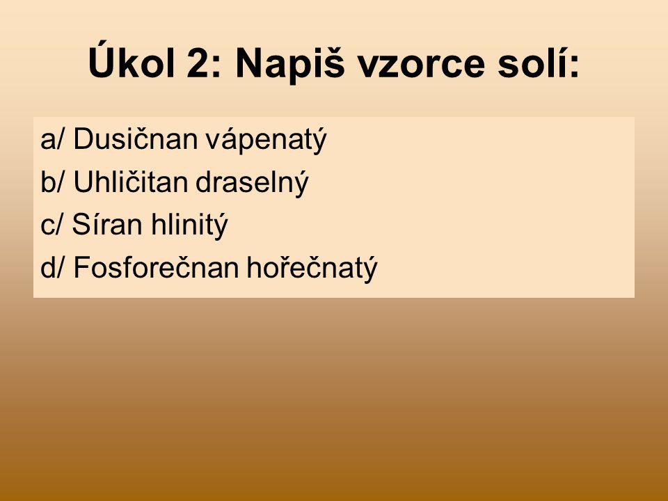 Úkol 2: Napiš vzorce solí: a/ Dusičnan vápenatý b/ Uhličitan draselný c/ Síran hlinitý d/ Fosforečnan hořečnatý