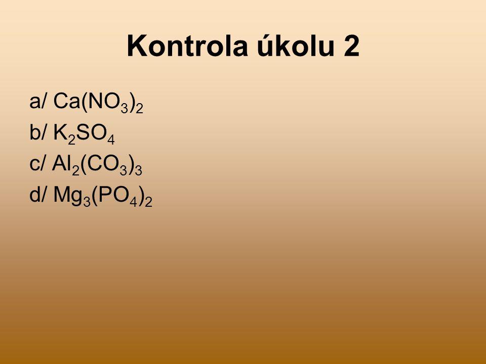 Kontrola úkolu 2 a/ Ca(NO 3 ) 2 b/ K 2 SO 4 c/ Al 2 (CO 3 ) 3 d/ Mg 3 (PO 4 ) 2