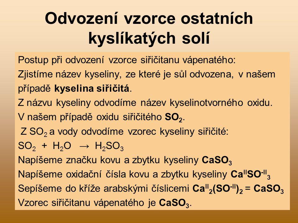 Odvození vzorce ostatních kyslíkatých solí Postup při odvození vzorce siřičitanu vápenatého: Zjistíme název kyseliny, ze které je sůl odvozena, v naše