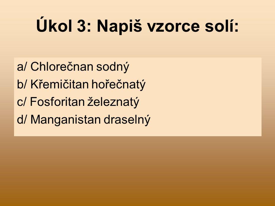 Úkol 3: Napiš vzorce solí: a/ Chlorečnan sodný b/ Křemičitan hořečnatý c/ Fosforitan železnatý d/ Manganistan draselný