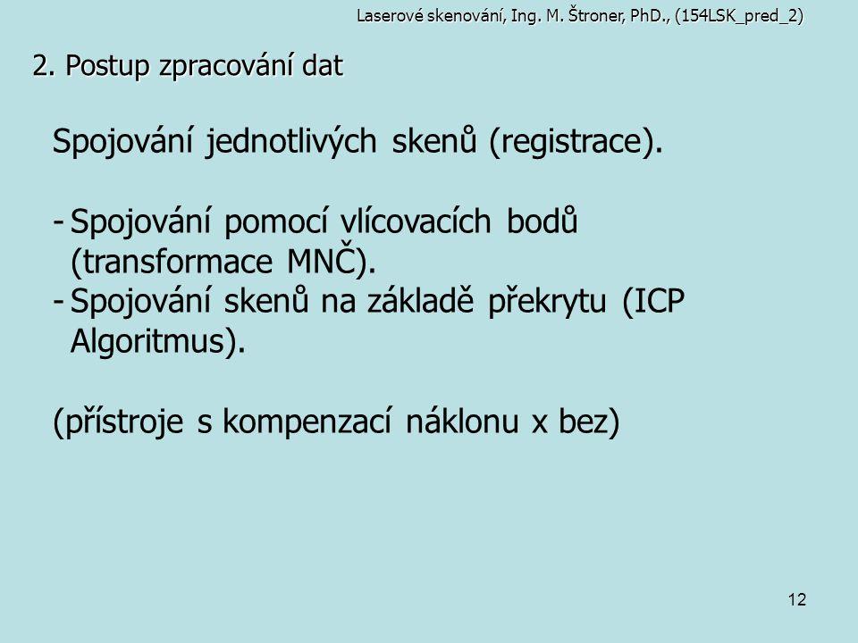 12 2. Postup zpracování dat Spojování jednotlivých skenů (registrace). -Spojování pomocí vlícovacích bodů (transformace MNČ). -Spojování skenů na zákl