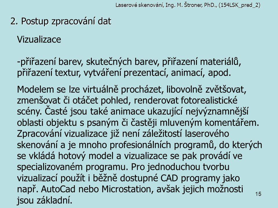 15 2. Postup zpracování dat Vizualizace -přiřazení barev, skutečných barev, přiřazení materiálů, přiřazení textur, vytváření prezentací, animací, apod