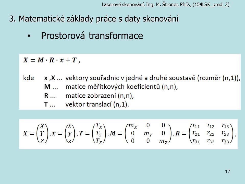 17 3. Matematické základy práce s daty skenování Laserové skenování, Ing. M. Štroner, PhD., (154LSK_pred_2) Prostorová transformace