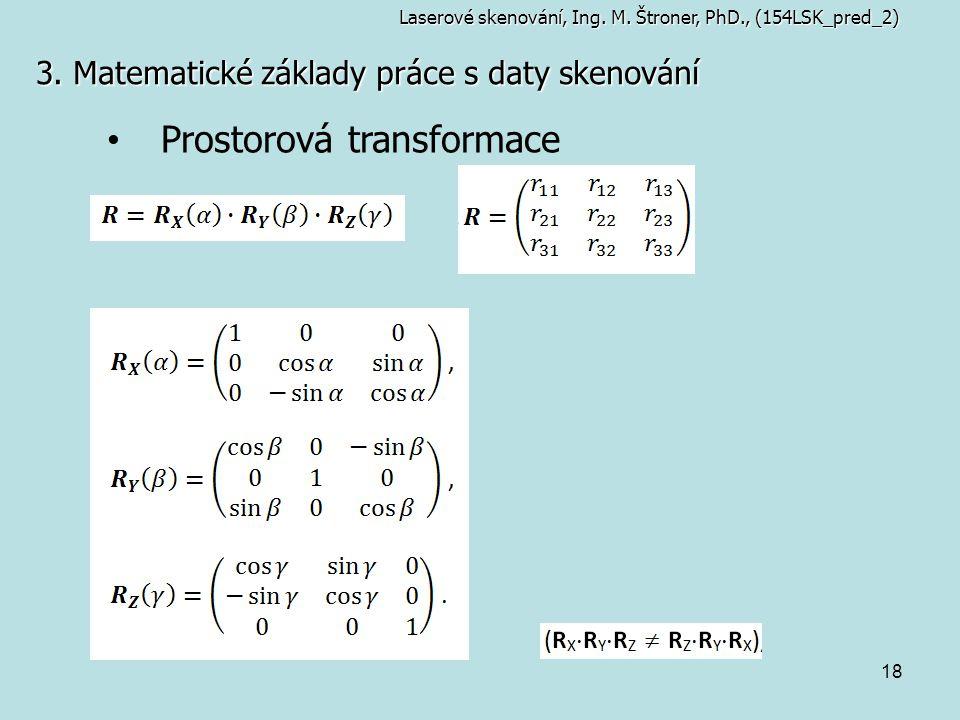 18 3. Matematické základy práce s daty skenování Laserové skenování, Ing. M. Štroner, PhD., (154LSK_pred_2) Prostorová transformace