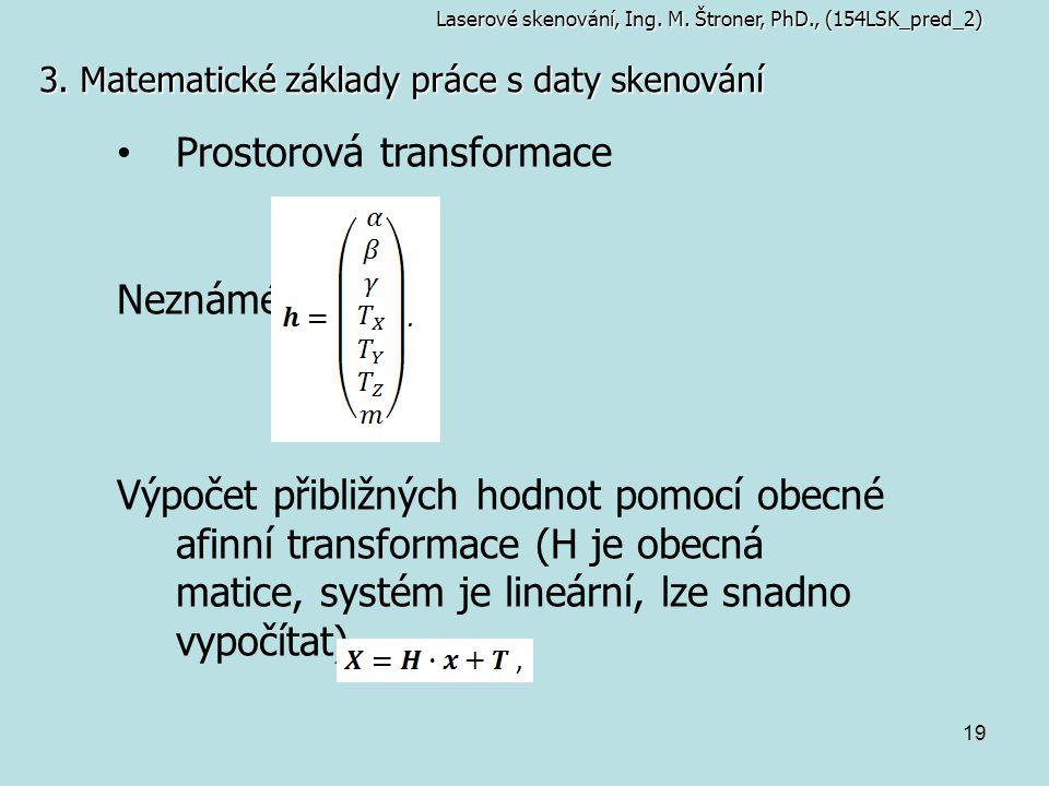 19 3. Matematické základy práce s daty skenování Laserové skenování, Ing. M. Štroner, PhD., (154LSK_pred_2) Prostorová transformace Neznámé: Výpočet p