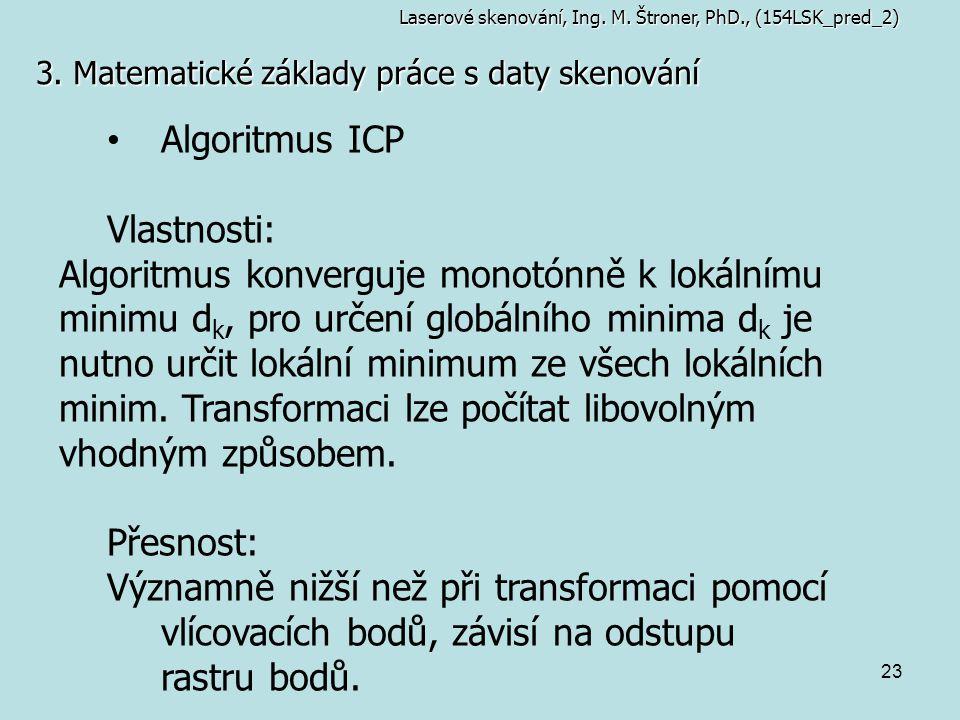 23 3. Matematické základy práce s daty skenování Laserové skenování, Ing. M. Štroner, PhD., (154LSK_pred_2) Algoritmus ICP Vlastnosti: Algoritmus konv