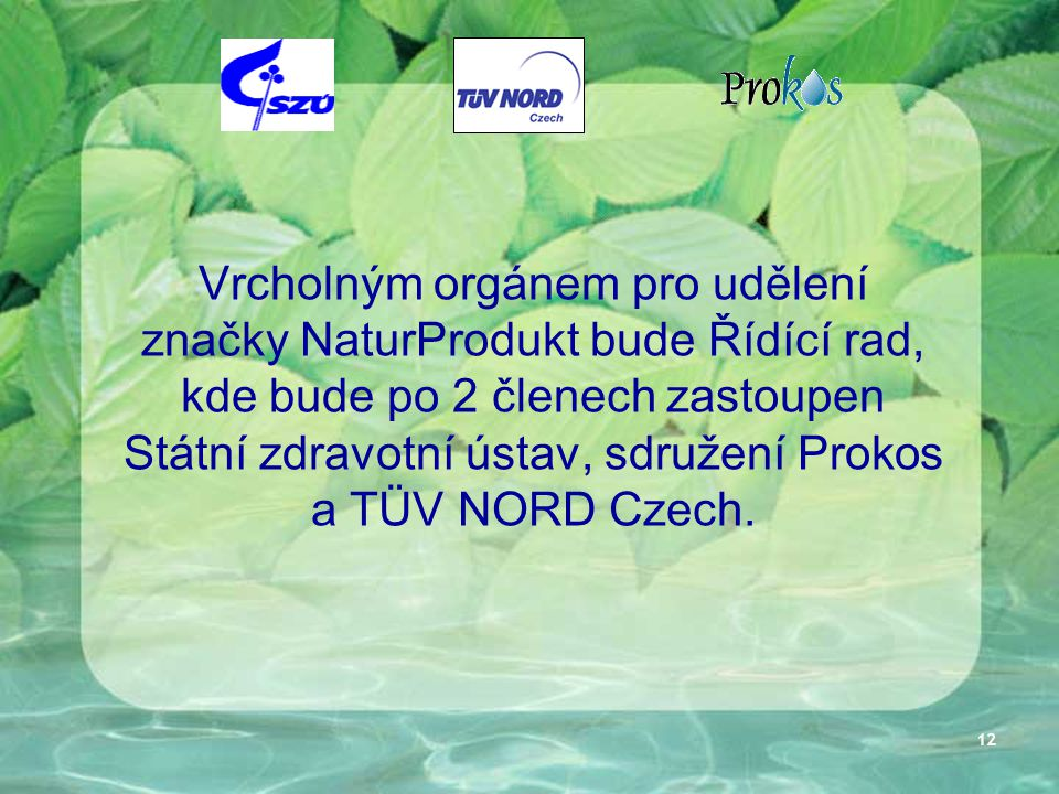 12 Vrcholným orgánem pro udělení značky NaturProdukt bude Řídící rad, kde bude po 2 členech zastoupen Státní zdravotní ústav, sdružení Prokos a TÜV NO