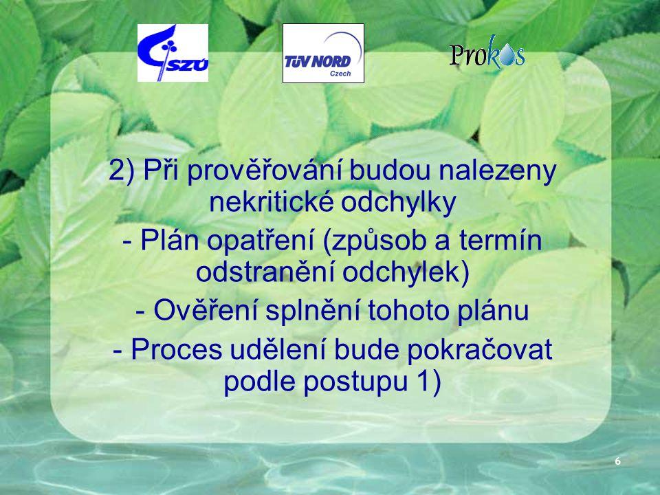 6 2) Při prověřování budou nalezeny nekritické odchylky - Plán opatření (způsob a termín odstranění odchylek) - Ověření splnění tohoto plánu - Proces udělení bude pokračovat podle postupu 1)