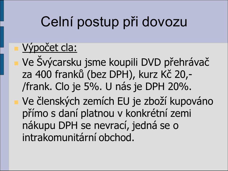 Celní postup při dovozu Výpočet cla: Ve Švýcarsku jsme koupili DVD přehrávač za 400 franků (bez DPH), kurz Kč 20,- /frank. Clo je 5%. U nás je DPH 20%