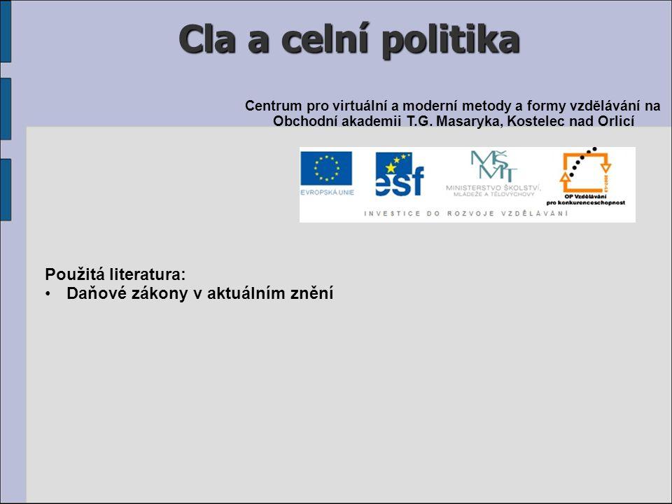 Cla a celní politika Použitá literatura: Daňové zákony v aktuálním znění Centrum pro virtuální a moderní metody a formy vzdělávání na Obchodní akademi