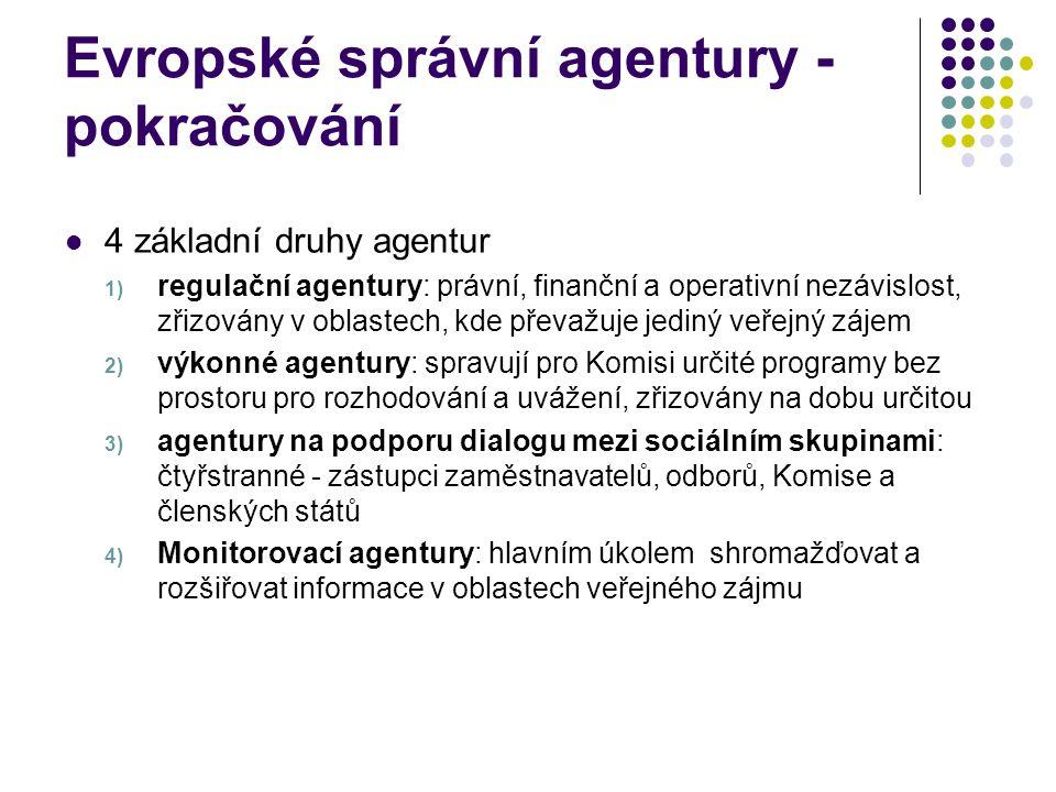 Evropské správní agentury - pokračování 4 základní druhy agentur 1) regulační agentury: právní, finanční a operativní nezávislost, zřizovány v oblastech, kde převažuje jediný veřejný zájem 2) výkonné agentury: spravují pro Komisi určité programy bez prostoru pro rozhodování a uvážení, zřizovány na dobu určitou 3) agentury na podporu dialogu mezi sociálním skupinami: čtyřstranné - zástupci zaměstnavatelů, odborů, Komise a členských států 4) Monitorovací agentury: hlavním úkolem shromažďovat a rozšiřovat informace v oblastech veřejného zájmu