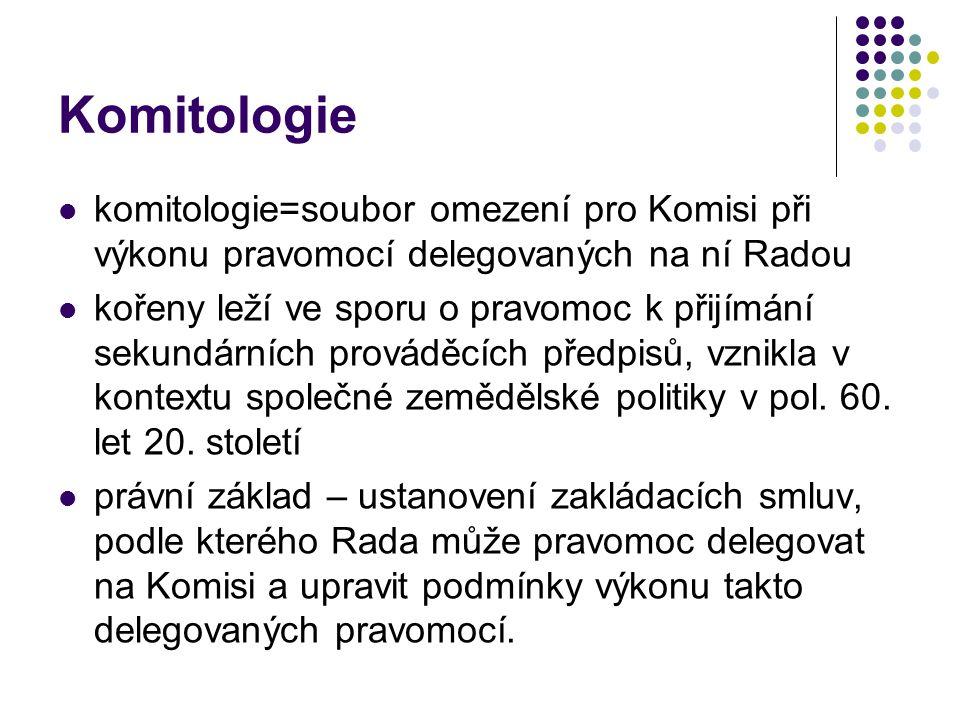 Komitologie komitologie=soubor omezení pro Komisi při výkonu pravomocí delegovaných na ní Radou kořeny leží ve sporu o pravomoc k přijímání sekundárních prováděcích předpisů, vznikla v kontextu společné zemědělské politiky v pol.