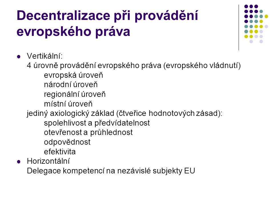 Decentralizace při provádění evropského práva Vertikální: 4 úrovně provádění evropského práva (evropského vládnutí) evropská úroveň národní úroveň regionální úroveň místní úroveň jediný axiologický základ (čtveřice hodnotových zásad): spolehlivost a předvídatelnost otevřenost a průhlednost odpovědnost efektivita Horizontální Delegace kompetencí na nezávislé subjekty EU