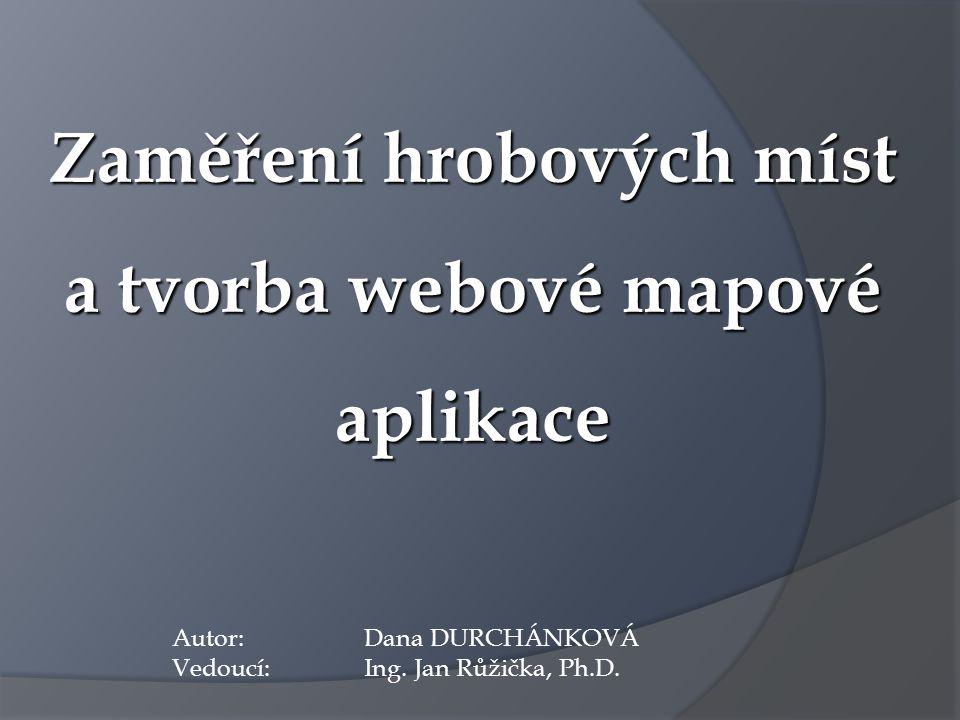 Zaměření hrobových míst a tvorba webové mapové aplikace Autor: Dana DURCHÁNKOVÁ Vedoucí: Ing. Jan Růžička, Ph.D.