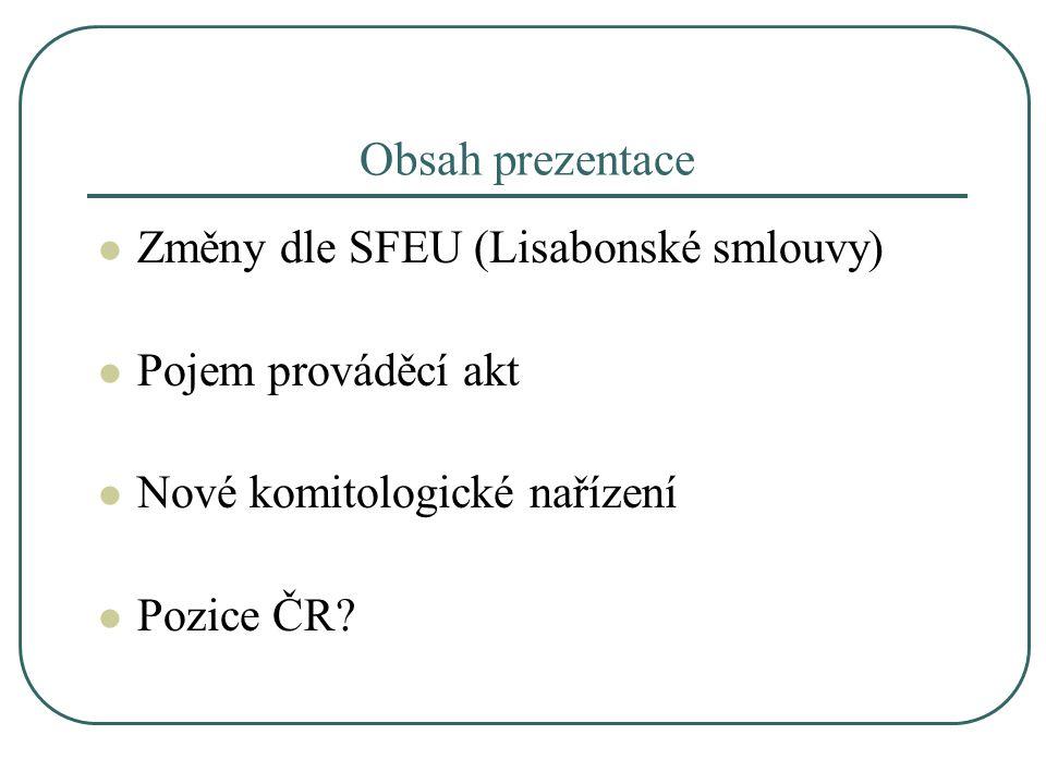 Obsah prezentace Změny dle SFEU (Lisabonské smlouvy) Pojem prováděcí akt Nové komitologické nařízení Pozice ČR?