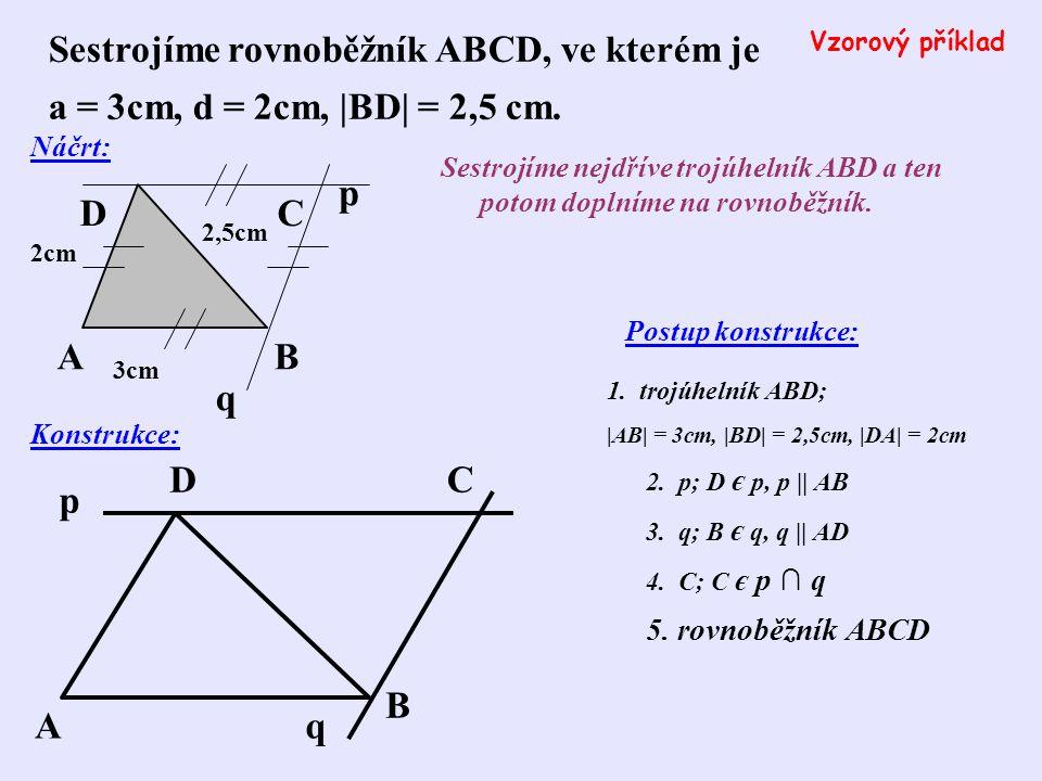 Sestroj rovnoběžník ABCD, je-li dáno: a) a = 45mm, d = 60mm, |BD| = 48mm b) a = 32mm, b = 45mm, |BD| = 25mm c) a = 5cm, d = 5cm, |BD| = 8cm 1.