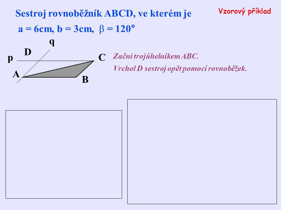 Sestroj rovnoběžník ABCD, je-li dáno: a) a = 5cm, α = 110°, d = 4cm b) c = 48mm, b = 62mm, α = 54° c) a = 63mm, b = 34mm, δ = 38° Příklady na procvičení Postupuj podle předchozích příkladů!