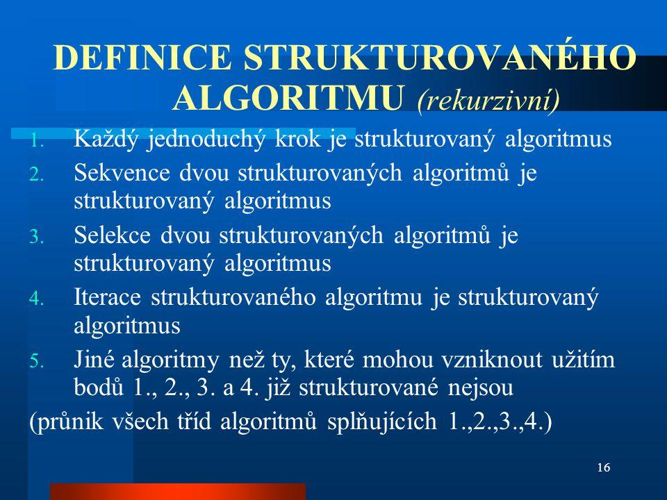 16 DEFINICE STRUKTUROVANÉHO ALGORITMU (rekurzivní) 1. Každý jednoduchý krok je strukturovaný algoritmus 2. Sekvence dvou strukturovaných algoritmů je