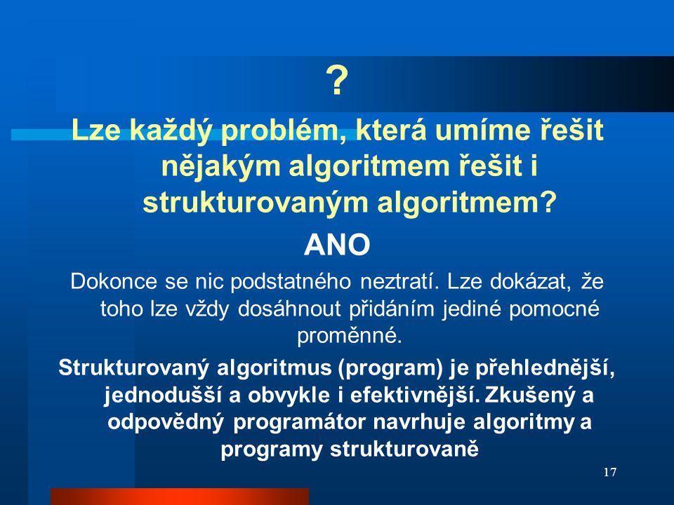 17 ? Lze každý problém, která umíme řešit nějakým algoritmem řešit i strukturovaným algoritmem? ANO Dokonce se nic podstatného neztratí. Lze dokázat,