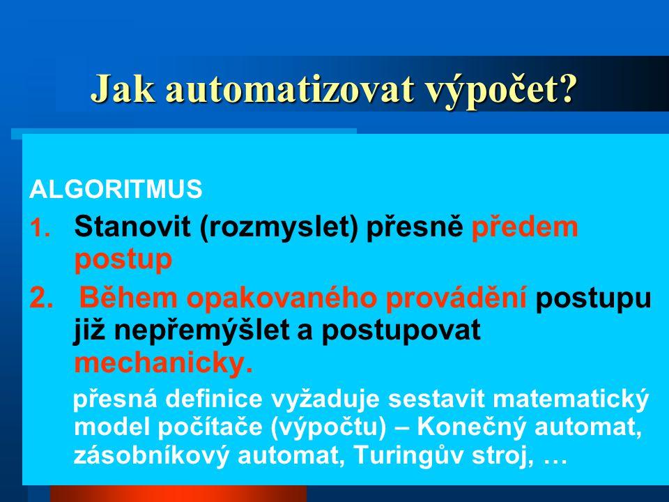 2 Jak automatizovat výpočet? ALGORITMUS 1. Stanovit (rozmyslet) přesně předem postup 2. Během opakovaného provádění postupu již nepřemýšlet a postupov