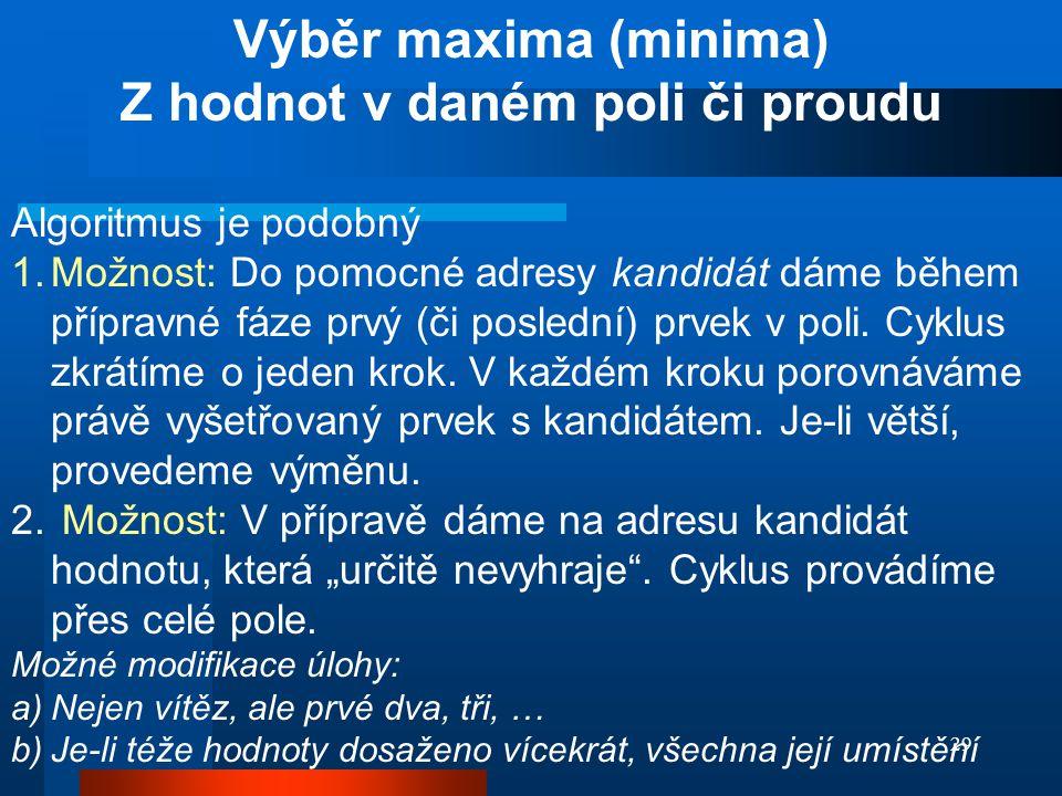 29 Výběr maxima (minima) Z hodnot v daném poli či proudu Algoritmus je podobný 1.Možnost: Do pomocné adresy kandidát dáme během přípravné fáze prvý (č