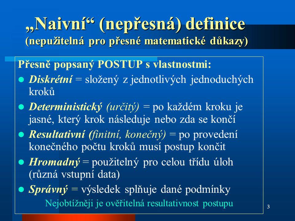 """3 """"Naivní"""" (nepřesná) definice (nepužitelná pro přesné matematické důkazy) Přesně popsaný POSTUP s vlastnostmi: Diskrétní = složený z jednotlivých jed"""