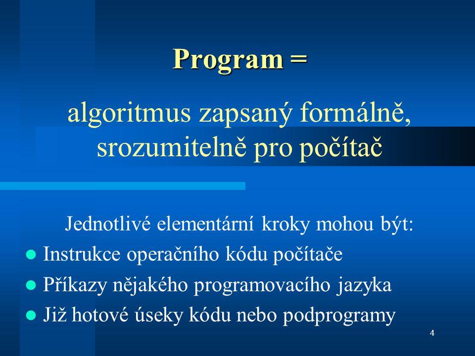 4 Program = algoritmus zapsaný formálně, srozumitelně pro počítač Jednotlivé elementární kroky mohou být: Instrukce operačního kódu počítače Příkazy n
