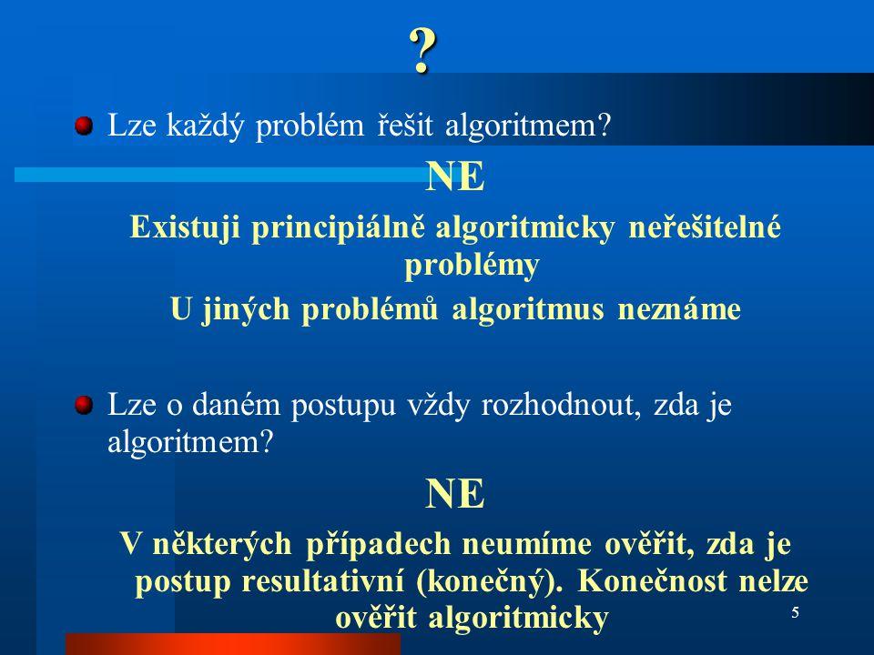 5? Lze každý problém řešit algoritmem? NE Existuji principiálně algoritmicky neřešitelné problémy U jiných problémů algoritmus neznáme Lze o daném pos