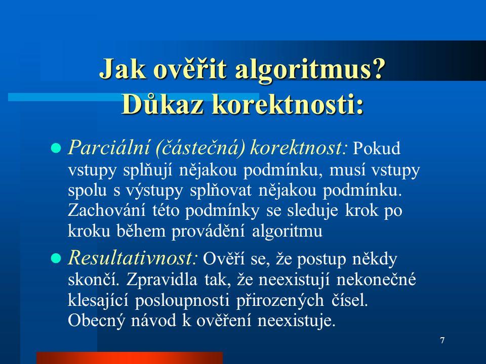 7 Jak ověřit algoritmus? Důkaz korektnosti: Parciální (částečná) korektnost: Pokud vstupy splňují nějakou podmínku, musí vstupy spolu s výstupy splňov