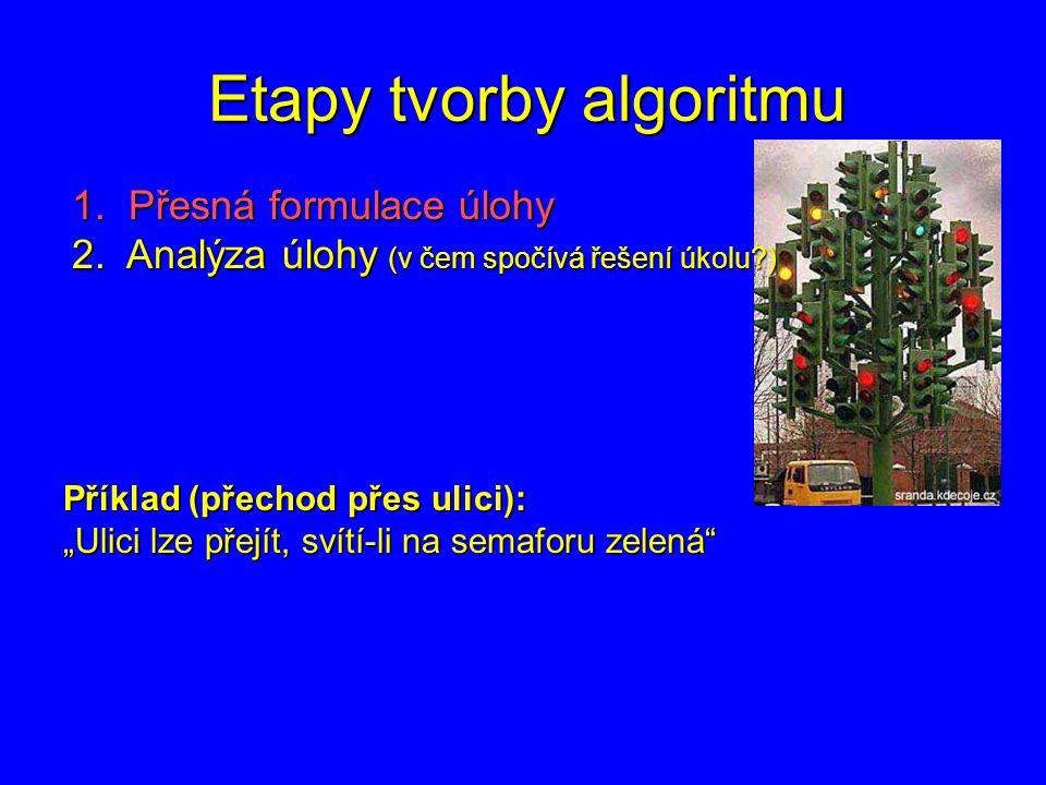 """Etapy tvorby algoritmu 1. Přesná formulace úlohy 2. Analýza úlohy (v čem spočívá řešení úkolu?) Příklad (přechod přes ulici): """"Ulici lze přejít, svítí"""