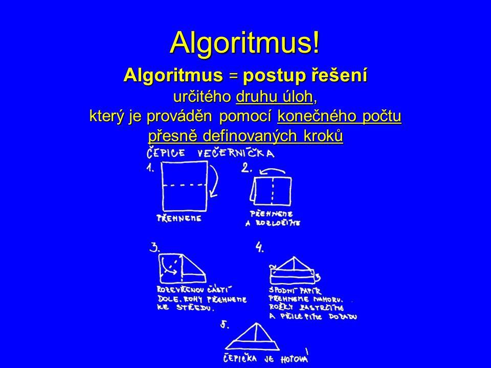 Algoritmus! Algoritmus = postup řešení určitého druhu úloh, který je prováděn pomocí konečného počtu přesně definovaných kroků