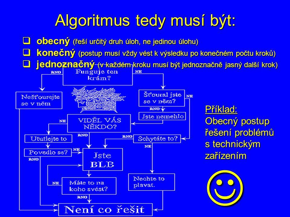 Algoritmus tedy musí být:  obecný (řeší určitý druh úloh, ne jedinou úlohu)  konečný (postup musí vždy vést k výsledku po konečném počtu kroků)  je