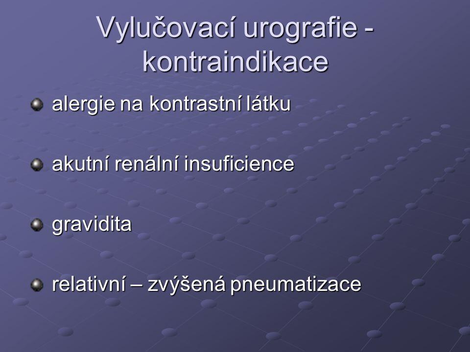 Vylučovací urografie - kontraindikace alergie na kontrastní látku alergie na kontrastní látku akutní renální insuficience akutní renální insuficience