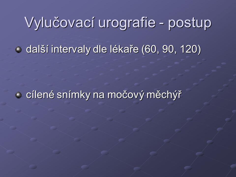Vylučovací urografie - postup další intervaly dle lékaře (60, 90, 120) další intervaly dle lékaře (60, 90, 120) cílené snímky na močový měchýř cílené