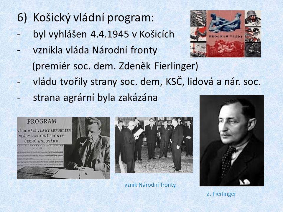 6)Košický vládní program: -byl vyhlášen 4.4.1945 v Košicích -vznikla vláda Národní fronty (premiér soc. dem. Zdeněk Fierlinger) -vládu tvořily strany