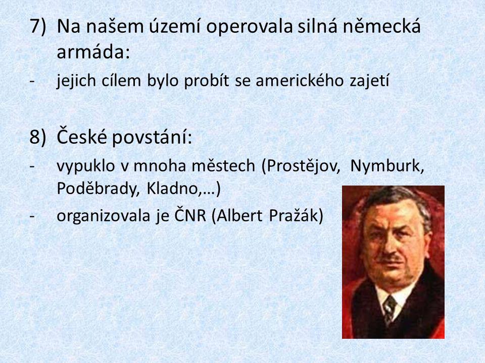 8)Pražské povstání: -vypuklo 5.5.1945 -boje o Rozhlas -obranu řídilo velitelství Velké Prahy – Bartoš (generál Karel Kutlvašer) -v Praze bylo asi 1600 barikád -Američané v Plzni byli za demarkační linií a Stalin si nepřál jejich pomoc -pražská operace RA od Drážďan -povstání pomohli Vlasovci -dohoda povstalců a Němců o průchodu Prahou (8.5.1945) -9.5.1945 do Prahy vstoupila RA – konec povstání