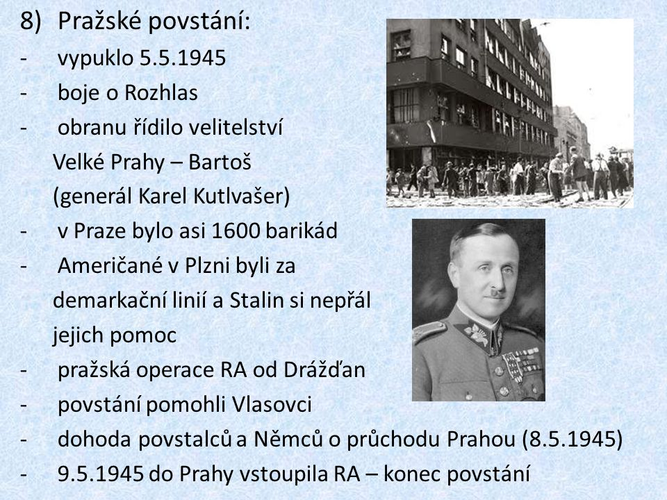 8)Pražské povstání: -vypuklo 5.5.1945 -boje o Rozhlas -obranu řídilo velitelství Velké Prahy – Bartoš (generál Karel Kutlvašer) -v Praze bylo asi 1600