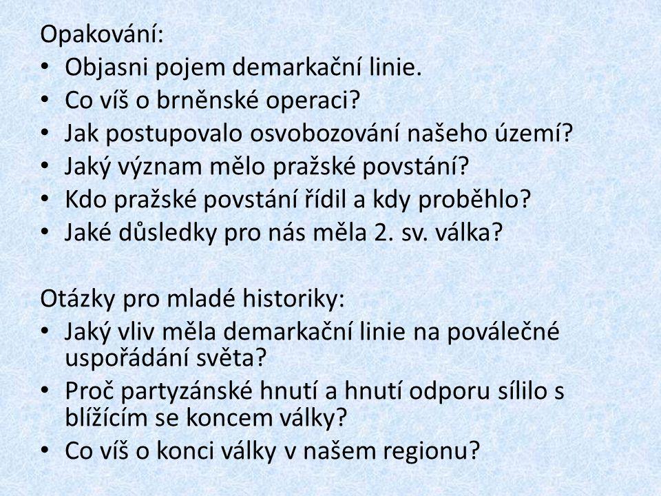 Opakování: Objasni pojem demarkační linie. Co víš o brněnské operaci? Jak postupovalo osvobozování našeho území? Jaký význam mělo pražské povstání? Kd