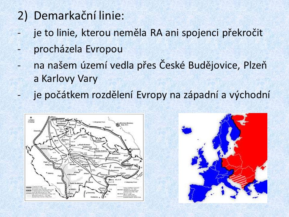 2)Demarkační linie: -je to linie, kterou neměla RA ani spojenci překročit -procházela Evropou -na našem území vedla přes České Budějovice, Plzeň a Kar