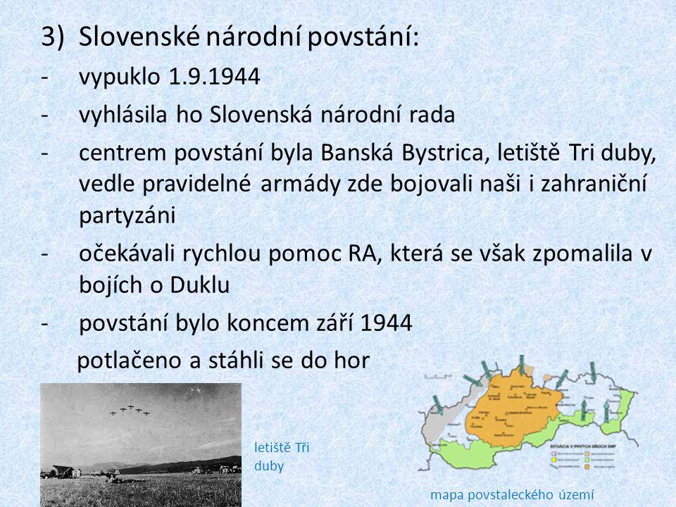 3)Slovenské národní povstání: -vypuklo 1.9.1944 -vyhlásila ho Slovenská národní rada -centrem povstání byla Banská Bystrica, letiště Tri duby, vedle p