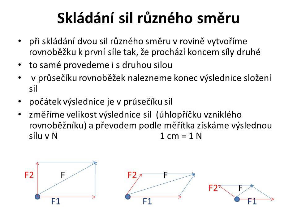 Skládání sil různého směru při skládání dvou sil různého směru v rovině vytvoříme rovnoběžku k první síle tak, že prochází koncem síly druhé to samé provedeme i s druhou silou v průsečíku rovnoběžek nalezneme konec výslednice složení sil počátek výslednice je v průsečíku sil změříme velikost výslednice sil (úhlopříčku vzniklého rovnoběžníku) a převodem podle měřítka získáme výslednou sílu v N 1 cm = 1 N F2 F F2 F F2 F F1 F1 F1