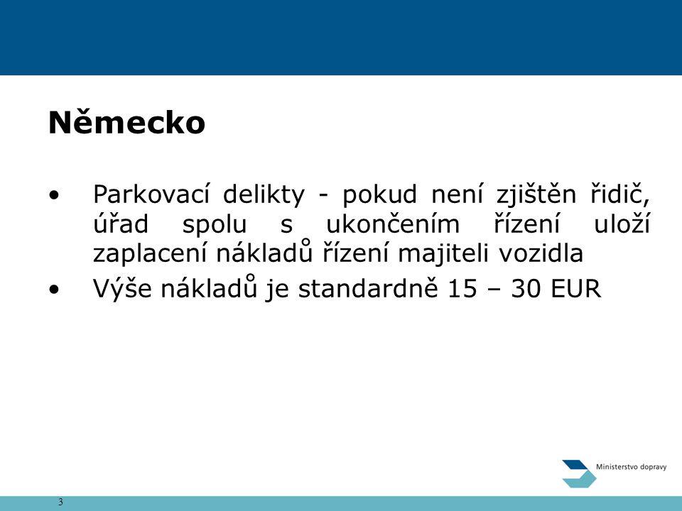 3 Německo Parkovací delikty - pokud není zjištěn řidič, úřad spolu s ukončením řízení uloží zaplacení nákladů řízení majiteli vozidla Výše nákladů je standardně 15 – 30 EUR
