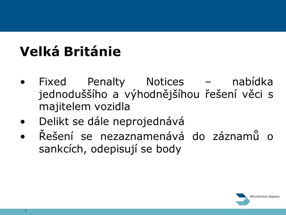 7 Velká Británie Fixed Penalty Notices – nabídka jednoduššího a výhodnějšíhou řešení věci s majitelem vozidla Delikt se dále neprojednává Řešení se nezaznamenává do záznamů o sankcích, odepisují se body