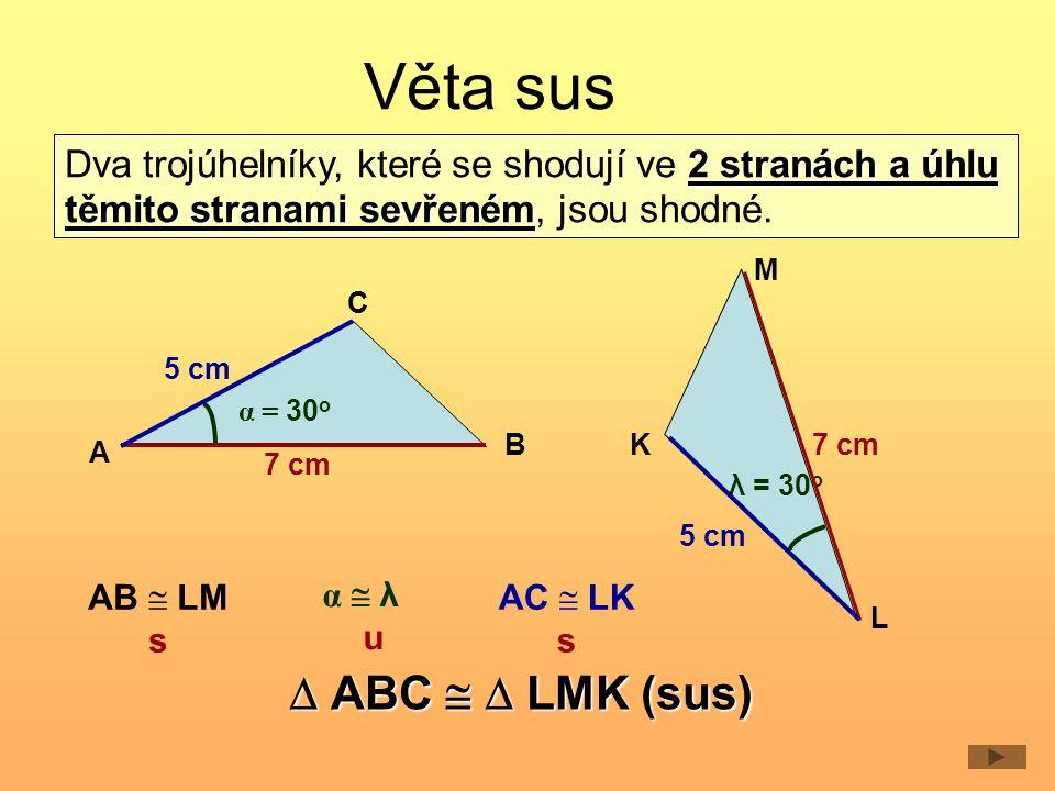 Věta sus 5 cm 7 cm 5 cm 7 cm A C B M L K 2 stranách a úhlu těmito stranami sevřeném Dva trojúhelníky, které se shodují ve 2 stranách a úhlu těmito stranami sevřeném, jsou shodné.