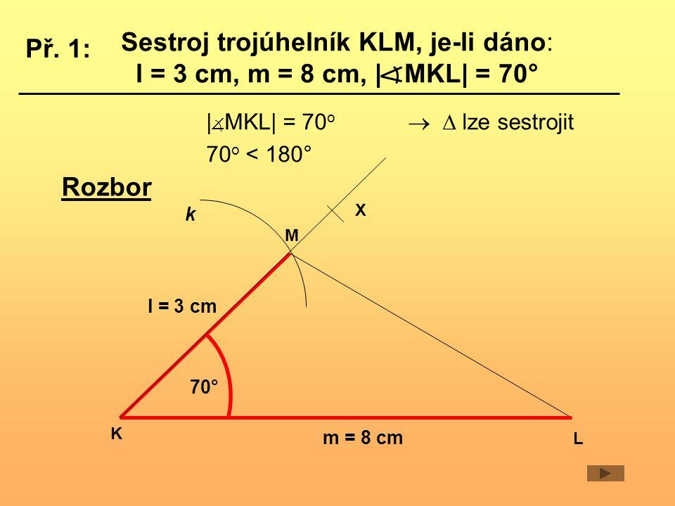 Sestroj trojúhelník KLM, je-li dáno: l = 3 cm, m = 8 cm,   MKL  = 70° K L M l = 3 cm m = 8 cm k  70° X Rozbor Př.