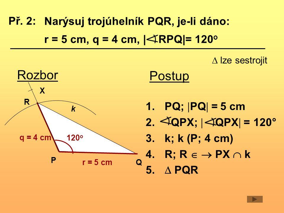 Narýsuj trojúhelník PQR, je-li dáno: r = 5 cm, q = 4 cm,   RPQ = 120 o Rozbor r = 5 cm q = 4 cm Q P 120 o R X k Postup 1.PQ;  PQ  = 5 cm 2.