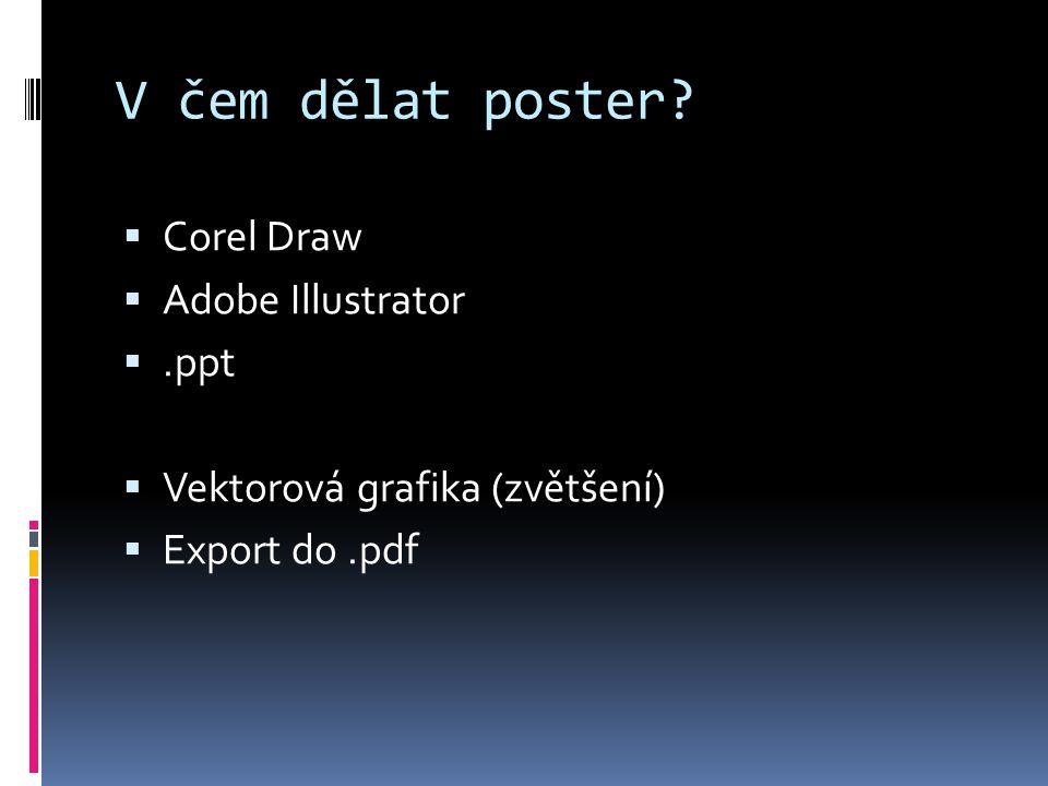 V čem dělat poster?  Corel Draw  Adobe Illustrator .ppt  Vektorová grafika (zvětšení)  Export do.pdf