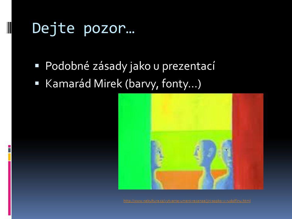 Dejte pozor…  Podobné zásady jako u prezentací  Kamarád Mirek (barvy, fonty…) http://www.nekultura.cz/vytvarne-umeni-recenze/jiri-sopko-v-rudolfinu.