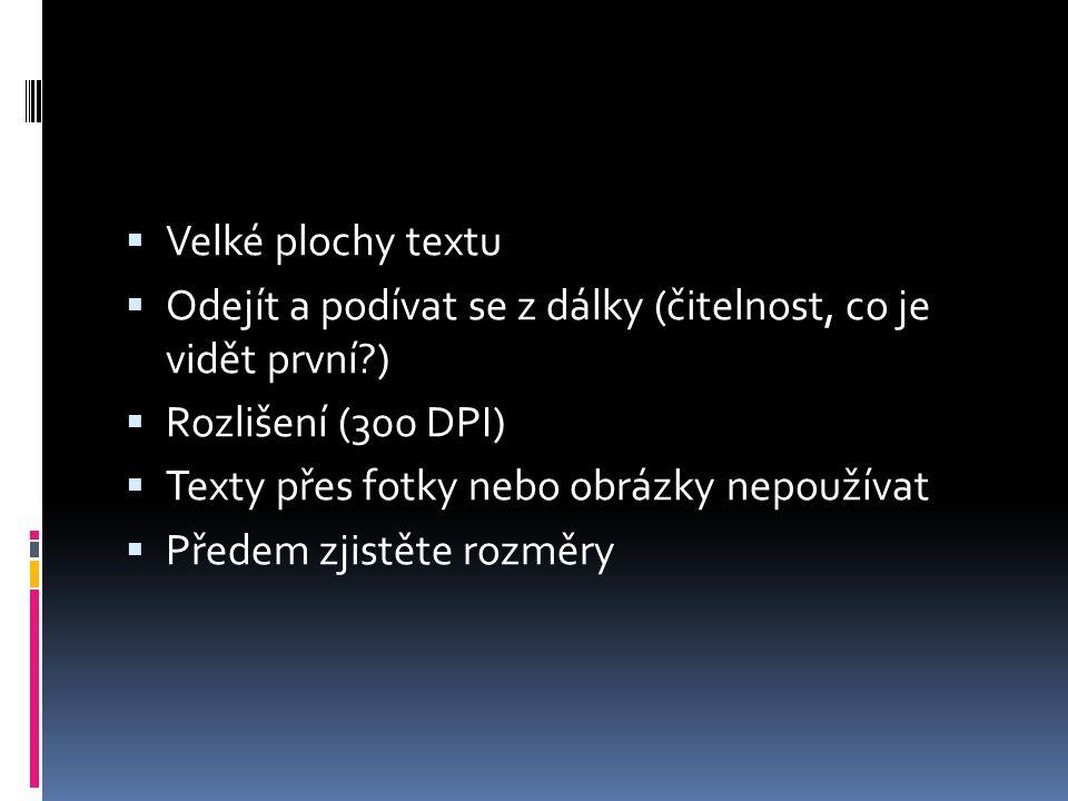  Velké plochy textu  Odejít a podívat se z dálky (čitelnost, co je vidět první?)  Rozlišení (300 DPI)  Texty přes fotky nebo obrázky nepoužívat 